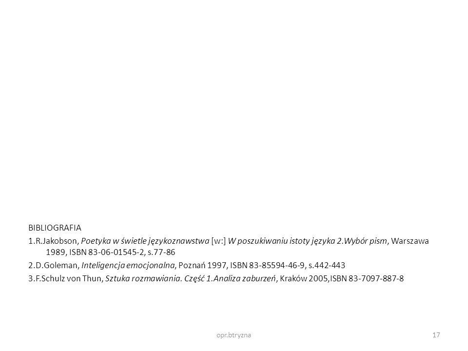 BIBLIOGRAFIA 1.R.Jakobson, Poetyka w świetle językoznawstwa [w:] W poszukiwaniu istoty języka 2.Wybór pism, Warszawa 1989, ISBN 83-06-01545-2, s.77-86 2.D.Goleman, Inteligencja emocjonalna, Poznań 1997, ISBN 83-85594-46-9, s.442-443 3.F.Schulz von Thun, Sztuka rozmawiania. Część 1.Analiza zaburzeń, Kraków 2005,ISBN 83-7097-887-8